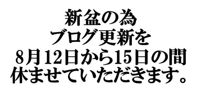 新盆の為、ブログ更新を、8月12日から15日の間休ませていただきます。